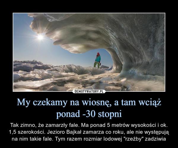 """My czekamy na wiosnę, a tam wciąż ponad -30 stopni – Tak zimno, że zamarzły fale. Ma ponad 5 metrów wysokości i ok. 1,5 szerokości. Jezioro Bajkał zamarza co roku, ale nie występują na nim takie fale. Tym razem rozmiar lodowej """"rzeźby"""" zadziwia"""