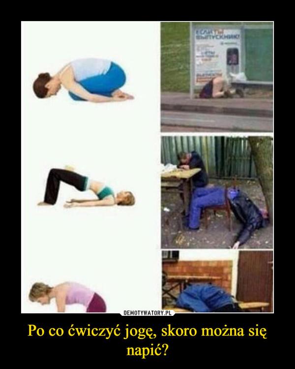 Po co ćwiczyć jogę, skoro można się napić? –
