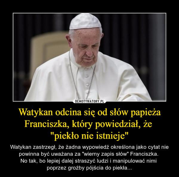 """Watykan odcina się od słów papieża Franciszka, który powiedział, że """"piekło nie istnieje"""" – Watykan zastrzegł, że żadna wypowiedź określona jako cytat nie powinna być uważana za """"wierny zapis słów"""" Franciszka. No tak, bo lepiej dalej straszyć ludzi i manipulować nimi poprzez groźby pójścia do piekła..."""