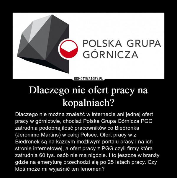 Dlaczego nie ofert pracy na kopalniach? – Dlaczego nie można znaleźć w internecie ani jednej ofert pracy w górnictwie, chociaż Polska Grupa Górnicza PGG zatrudnia podobną ilosć pracowników co Biedronka (Jeronimo Martins) w całej Polsce. Ofert pracy w z Biedronek są na kazdym możliwym portalu pracy i na ich stronie internetowej, a ofert pracy z PGG czyli firmy która zatrudnia 60 tys. osób nie ma nigdzie. I to jeszcze w branży gdzie na emeryturę przechodzi się po 25 latach pracy. Czy ktoś może mi wyjaśnić ten fenomen?