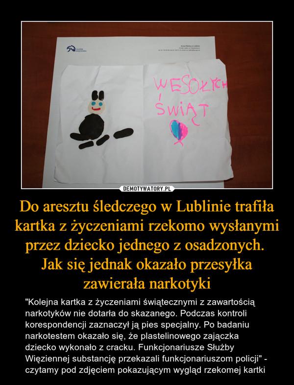 """Do aresztu śledczego w Lublinie trafiła kartka z życzeniami rzekomo wysłanymi przez dziecko jednego z osadzonych. Jak się jednak okazało przesyłka zawierała narkotyki – """"Kolejna kartka z życzeniami świątecznymi z zawartością narkotyków nie dotarła do skazanego. Podczas kontroli korespondencji zaznaczył ją pies specjalny. Po badaniu narkotestem okazało się, że plastelinowego zajączka dziecko wykonało z cracku. Funkcjonariusze Służby Więziennej substancję przekazali funkcjonariuszom policji"""" - czytamy pod zdjęciem pokazującym wygląd rzekomej kartki"""