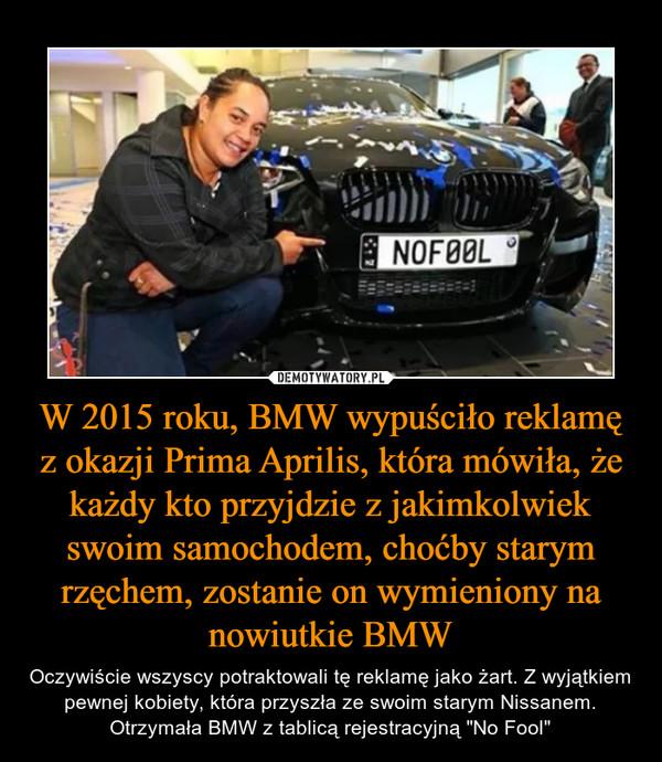 """W 2015 roku, BMW wypuściło reklamę z okazji Prima Aprilis, która mówiła, że każdy kto przyjdzie z jakimkolwiek swoim samochodem, choćby starym rzęchem, zostanie on wymieniony na nowiutkie BMW – Oczywiście wszyscy potraktowali tę reklamę jako żart. Z wyjątkiem pewnej kobiety, która przyszła ze swoim starym Nissanem. Otrzymała BMW z tablicą rejestracyjną """"No Fool"""""""