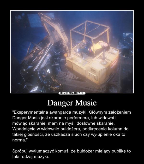 """Danger Music – """"Eksperymentalna awangarda muzyki. Głównym założeniem Danger Music jest skaranie performera, lub widowni i mówiąc skaranie, mam na myśli dosłowne skaranie. Wpadnięcie w widownie buldożera, podkręcenie kolumn do takiej głośności, że uszkadza słuch czy wyłupienie oka to norma.""""Spróbuj wytłumaczyć komuś, że buldożer mielący publikę to taki rodzaj muzyki."""
