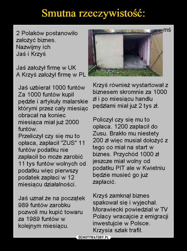 """–  2 Polaków postanowiłozałożyć biznes.Nazwijmy ichJaś i KrzyśJaś założył firmę w UKA Krzyś założył firmę w PLJaś uzbierał 1000 funtówZa 1000 funtów kupiłpędzle i artykuły malarskiektórymi przez cały miesiącobracał na koniecmiesiąca miał już 2000funtów.Przeliczył czy się mu toopłaca, zapłacił """"ZUS"""" 11funtów podatku niezapłacił bo może zarobić11 tys funtów wolnych odpodatku więc pierwszypodatek zapłaci w 12miesiącu działalności.Jaś uznał że na początek989 funtów zarobkupozwoli mu kupić towaruza 1989 funtów wkolejnym miesiącu.Krzyś również wystartował zbiznesem skromnie za 1000zł i po miesiącu handlupędzlami miał już 2 tys zł.Policzył czy się mu toopłaca. 1200 zapłacił doZusu. Brakło mu niestety200 zł więc musiał dołożyć ztego co miał na start wbiznes. Przychód 1000 złjeszcze miał wolny odpodatku PIT ale w Kwietniubędzie musieć go jużzapłacić.Krzyś zamknął biznesspakował się i wyjechał.Morawiecki powiedział w TVPolacy wracajcie z emigracjiinwestujcie w Polsce.Krzysia szlak trafił."""