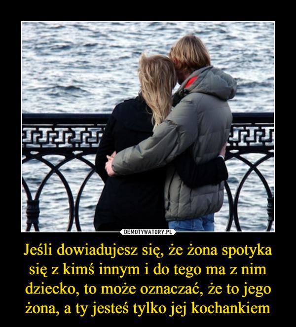 Jeśli dowiadujesz się, że żona spotyka się z kimś innym i do tego ma z nim dziecko, to może oznaczać, że to jego żona, a ty jesteś tylko jej kochankiem –