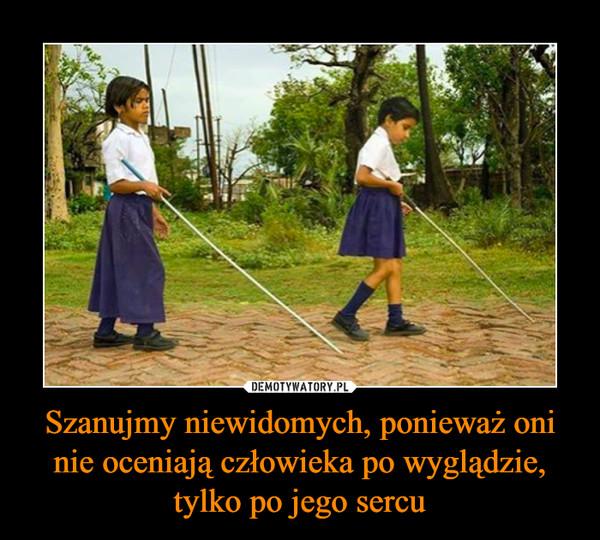 Szanujmy niewidomych, ponieważ oni nie oceniają człowieka po wyglądzie, tylko po jego sercu –
