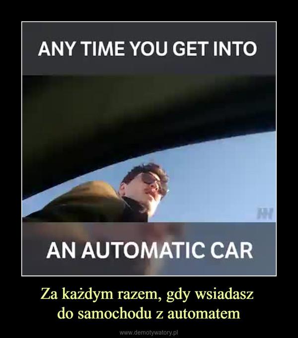Za każdym razem, gdy wsiadasz do samochodu z automatem –