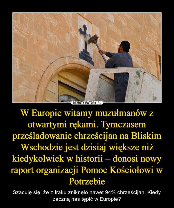 W Europie witamy muzułmanów z otwartymi rękami. Tymczasem prześladowanie chrześcijan na Bliskim Wschodzie jest dzisiaj większe niż kiedykolwiek w historii – donosi nowy raport organizacji Pomoc Kościołowi w Potrzebie – Szacuję się, że z Iraku zniknęło nawet 94% chrześcijan. Kiedy zaczną nas tępić w Europie?