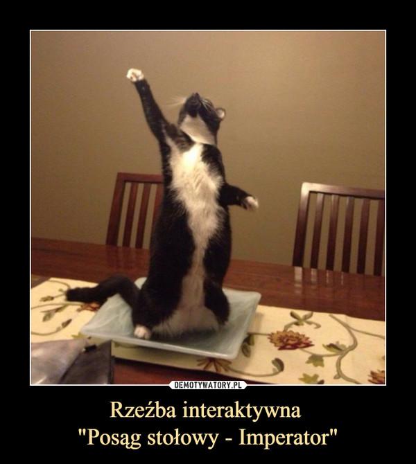 """Rzeźba interaktywna """"Posąg stołowy - Imperator"""" –"""