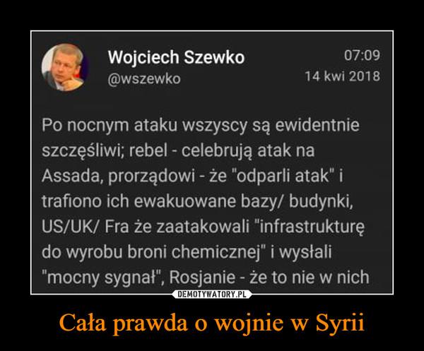 """Cała prawda o wojnie w Syrii –  Wojciech Szewko@wszewko07:0914 kwi 2018Po nocnym ataku wszyscy są ewidentnieszczęśliwi; rebel - celebrują atak naAssada, prorządowi -że """"odparli atak"""" itrafiono ich ewakuowane bazy/ budynki,US/UK/ Fra że zaatakowali """"infrastruktureędo wyrobu broni chemicznej"""" i wysłali""""mocny sygnał"""", Rosjanie - że to nie w nich"""