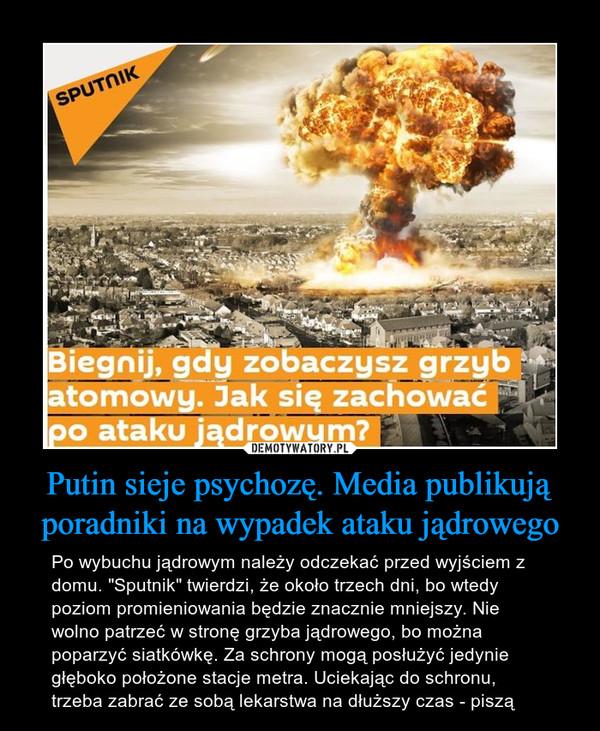 """Putin sieje psychozę. Media publikują poradniki na wypadek ataku jądrowego – Po wybuchu jądrowym należy odczekać przed wyjściem z domu. """"Sputnik"""" twierdzi, że około trzech dni, bo wtedy poziom promieniowania będzie znacznie mniejszy. Nie wolno patrzeć w stronę grzyba jądrowego, bo można poparzyć siatkówkę. Za schrony mogą posłużyć jedynie głęboko położone stacje metra. Uciekając do schronu, trzeba zabrać ze sobą lekarstwa na dłuższy czas - piszą"""
