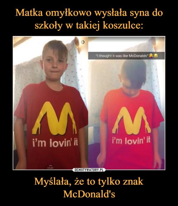 Myślała, że to tylko znak McDonald's –  I thought it was like McDonaldsi;m lovin' it