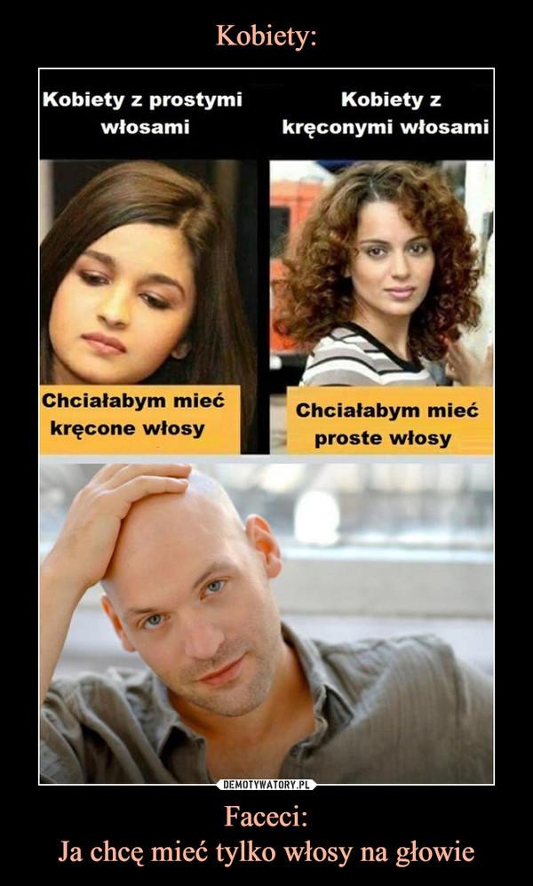 Faceci:Ja chcę mieć tylko włosy na głowie –  Kobiety z prostymiwłosamiKobiety zkręconymi włosamiChciałabym miećkręcone włosyChciałabym miećproste włosy