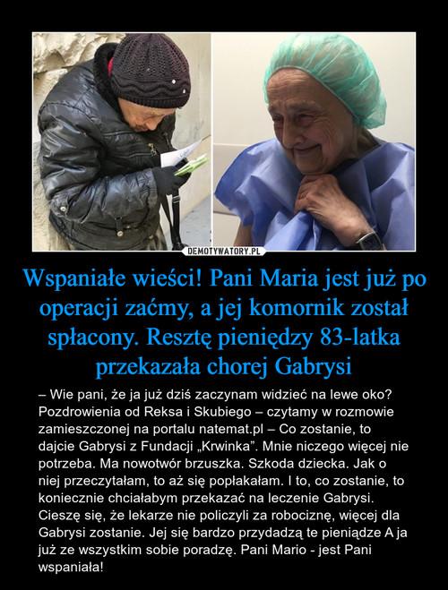 Wspaniałe wieści! Pani Maria jest już po operacji zaćmy, a jej komornik został spłacony. Resztę pieniędzy 83-latka przekazała chorej Gabrysi