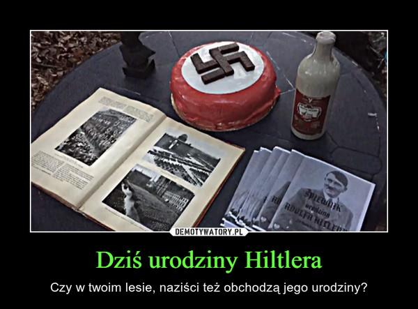 Dziś urodziny Hiltlera – Czy w twoim lesie, naziści też obchodzą jego urodziny?