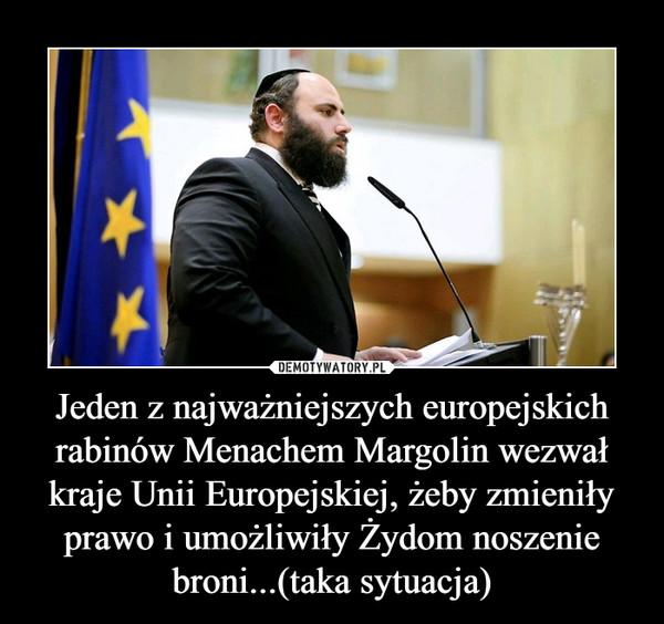 Jeden z najważniejszych europejskich rabinów Menachem Margolin wezwał kraje Unii Europejskiej, żeby zmieniły prawo i umożliwiły Żydom noszenie broni...(taka sytuacja) –