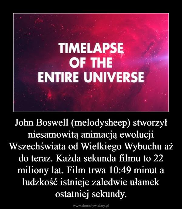 John Boswell (melodysheep) stworzył niesamowitą animacją ewolucji Wszechświata od Wielkiego Wybuchu aż do teraz. Każda sekunda filmu to 22 miliony lat. Film trwa 10:49 minut a ludzkość istnieje zaledwie ułamek ostatniej sekundy. –