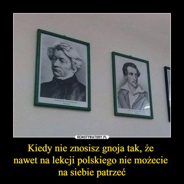 Kiedy nie znosisz gnoja tak, że nawet na lekcji polskiego nie możecie na siebie patrzeć –
