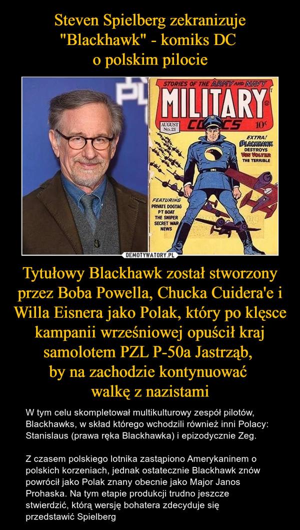 Tytułowy Blackhawk został stworzony przez Boba Powella, Chucka Cuidera'e i Willa Eisnera jako Polak, który po klęsce kampanii wrześniowej opuścił kraj samolotem PZL P-50a Jastrząb, by na zachodzie kontynuować walkę z nazistami – W tym celu skompletował multikulturowy zespół pilotów, Blackhawks, w skład którego wchodzili również inni Polacy: Stanislaus (prawa ręka Blackhawka) i epizodycznie Zeg.Z czasem polskiego lotnika zastąpiono Amerykaninem o polskich korzeniach, jednak ostatecznie Blackhawk znów powrócił jako Polak znany obecnie jako Major Janos Prohaska. Na tym etapie produkcji trudno jeszcze stwierdzić, którą wersję bohatera zdecyduje się przedstawić Spielberg
