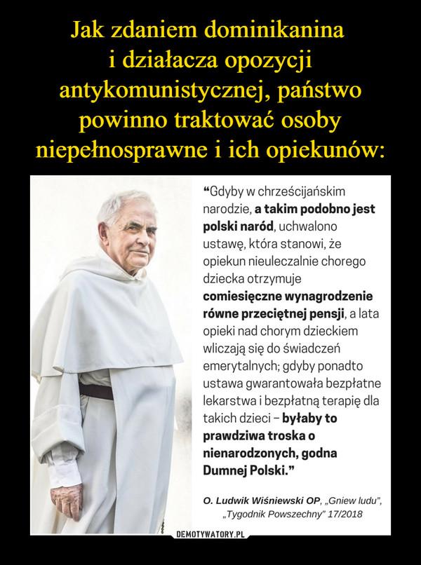 """–  """"Gdyby w chrześcijańskim narodzie, a takim podobno jest polski naród, uchwalono ustawę, która stanowi, że opiekun nieuleczalnie chorego dziecka otrzymuje comiesięczne wynagrodzenie równe przeciętnej pensji, a lata opieki nad chorym dzieckiem wliczają się do świadczeń emerytalnych; gdyby ponadto ustawa gwarantowała bezpłatne lekarstwa i bezpłatną terapię dla takich dzieci - byłaby to prawdziwa troska o nienarodzonych, godna Dumnej Polski."""" O. Ludwik Wiśniewski OP, """"Gniew ludu"""", """"Tygodnik Powszechny"""" 17/2018"""
