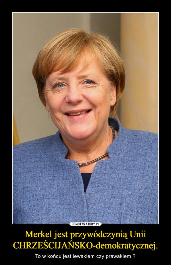 Merkel jest przywódczynią Unii CHRZEŚCIJAŃSKO-demokratycznej. – To w końcu jest lewakiem czy prawakiem ?