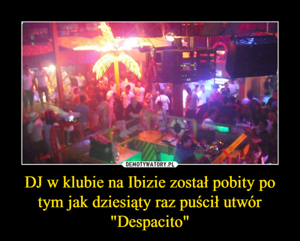 """DJ w klubie na Ibizie został pobity po tym jak dziesiąty raz puścił utwór """"Despacito"""" –"""