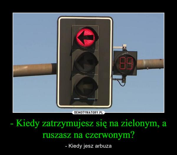 - Kiedy zatrzymujesz się na zielonym, a ruszasz na czerwonym? – - Kiedy jesz arbuza