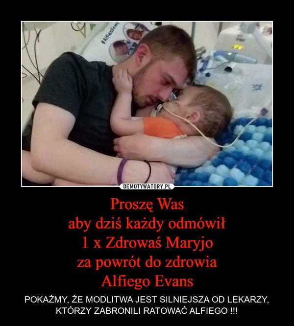 Proszę Wasaby dziś każdy odmówił1 x Zdrowaś Maryjoza powrót do zdrowiaAlfiego Evans – POKAŻMY, ŻE MODLITWA JEST SILNIEJSZA OD LEKARZY, KTÓRZY ZABRONILI RATOWAĆ ALFIEGO !!!
