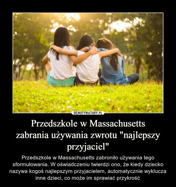 """Przedszkole w Massachusettszabrania używania zwrotu """"najlepszy przyjaciel"""" – Przedszkole w Massachusetts zabroniło używania tego sformułowania. W oświadczeniu twierdzi ono, że kiedy dziecko nazywa kogoś najlepszym przyjacielem, automatycznie wyklucza inne dzieci, co może im sprawiać przykrość"""