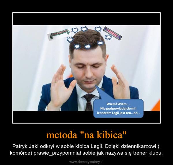 """metoda """"na kibica"""" – Patryk Jaki odkrył w sobie kibica Legii. Dzięki dziennikarzowi (i komórce) prawie_przypomniał sobie jak nazywa się trener klubu."""