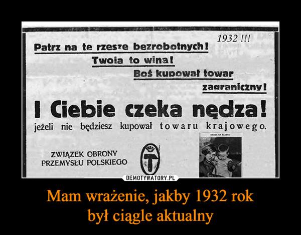 Mam wrażenie, jakby 1932 rokbył ciągle aktualny –  Patrz na te rzesze bezrobotnych! twoja to wina! Boś kupował towar zagraniczny! I Ciebie czeka nędza! jeżeli nie będziesz kupował towaru krajowego Związek obrony przemysłu polskiego