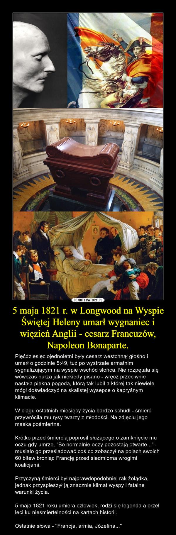 """5 maja 1821 r. w Longwood na Wyspie Świętej Heleny umarł wygnaniec i więzień Anglii - cesarz Francuzów, Napoleon Bonaparte. – Pięćdziesięciojednoletni były cesarz westchnął głośno i umarł o godzinie 5:49, tuż po wystrzale armatnim sygnalizującym na wyspie wschód słońca. Nie rozpętała się wówczas burza jak niekiedy pisano - wręcz przeciwnie nastała piękna pogoda, którą tak lubił a której tak niewiele mógł doświadczyć na skalistej wysepce o kapryśnym klimacie.W ciągu ostatnich miesięcy życia bardzo schudł - śmierć przywróciła mu rysy twarzy z młodości. Na zdjęciu jego maska pośmiertna.Krótko przed śmiercią poprosił służącego o zamknięcie mu oczu gdy umrze. """"Bo normalnie oczy pozostają otwarte..."""" - musiało go prześladować coś co zobaczył na polach swoich 60 bitew broniąc Francję przed siedmioma wrogimi koalicjami.Przyczyną śmierci był najprawdopodobniej rak żołądka, jednak przyspieszył ją znacznie klimat wyspy i fatalne warunki życia. 5 maja 1821 roku umiera człowiek, rodzi się legenda a orzeł leci ku nieśmiertelności na kartach historii.Ostatnie słowa - ''Francja, armia, Józefina..."""""""