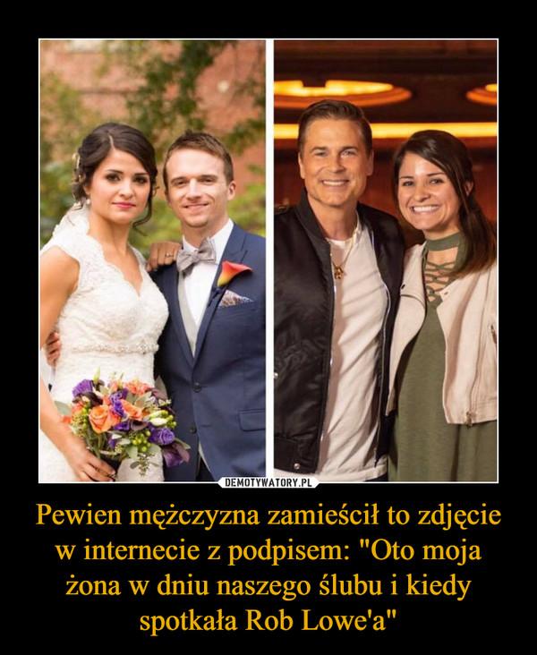 """Pewien mężczyzna zamieścił to zdjęcie w internecie z podpisem: """"Oto moja żona w dniu naszego ślubu i kiedy spotkała Rob Lowe'a"""" –"""
