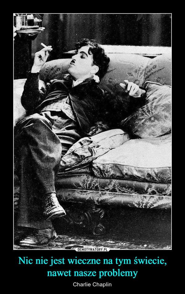 Nic nie jest wieczne na tym świecie, nawet nasze problemy – Charlie Chaplin