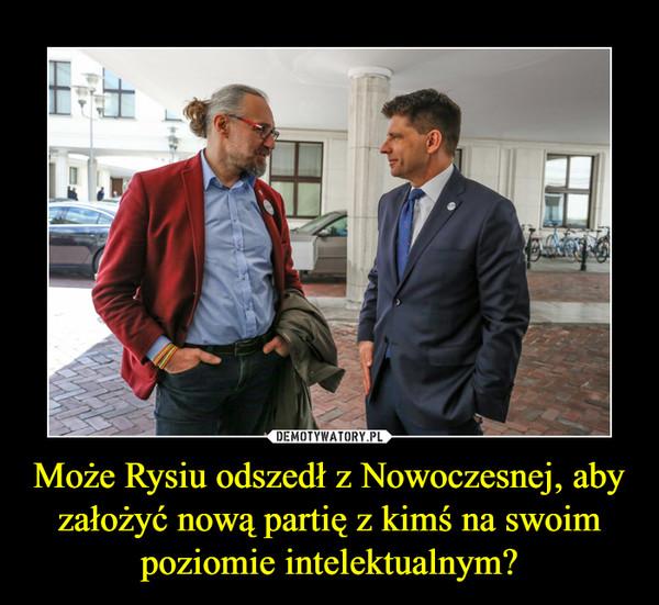Może Rysiu odszedł z Nowoczesnej, aby założyć nową partię z kimś na swoim poziomie intelektualnym? –