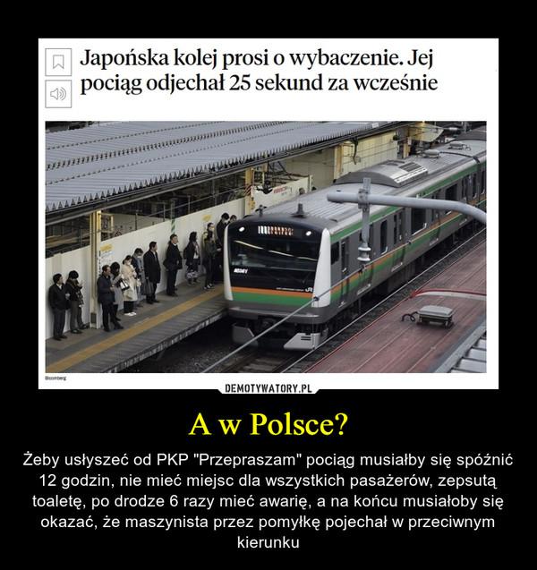 """A w Polsce? – Żeby usłyszeć od PKP """"Przepraszam"""" pociąg musiałby się spóźnić 12 godzin, nie mieć miejsc dla wszystkich pasażerów, zepsutą toaletę, po drodze 6 razy mieć awarię, a na końcu musiałoby się okazać, że maszynista przez pomyłkę pojechał w przeciwnym kierunku Japońska kolej prosi o wybaczenie. Jej pociąg odjechał 25 sekund za wcześnie"""