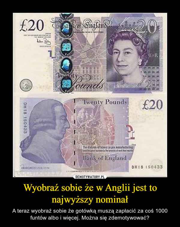 Wyobraź sobie że w Anglii jest to najwyższy nominał – A teraz wyobraź sobie że gotówką muszą zapłacić za coś 1000 funtów albo i więcej. Można się zdemotywować?