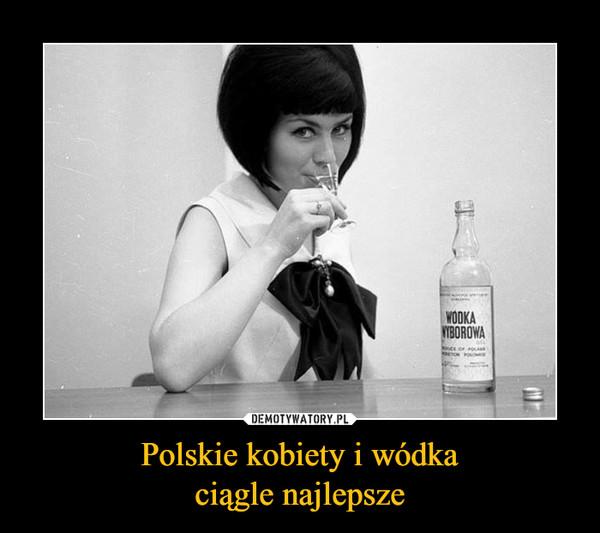 Polskie kobiety i wódkaciągle najlepsze –