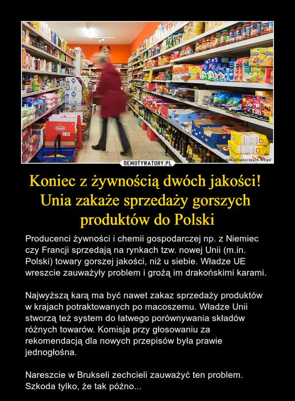 Koniec z żywnością dwóch jakości! Unia zakaże sprzedaży gorszych produktów do Polski – Producenci żywności i chemii gospodarczej np. z Niemiec czy Francji sprzedają na rynkach tzw. nowej Unii (m.in. Polski) towary gorszej jakości, niż u siebie. Władze UE wreszcie zauważyły problem i grożą im drakońskimi karami.Najwyższą karą ma być nawet zakaz sprzedaży produktów w krajach potraktowanych po macoszemu. Władze Unii stworzą też system do łatwego porównywania składów różnych towarów. Komisja przy głosowaniu za rekomendacją dla nowych przepisów była prawie jednogłośna.Nareszcie w Brukseli zechcieli zauważyć ten problem. Szkoda tylko, że tak późno...