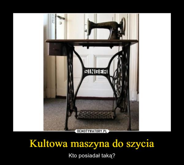 Kultowa maszyna do szycia – Kto posiadał taką?