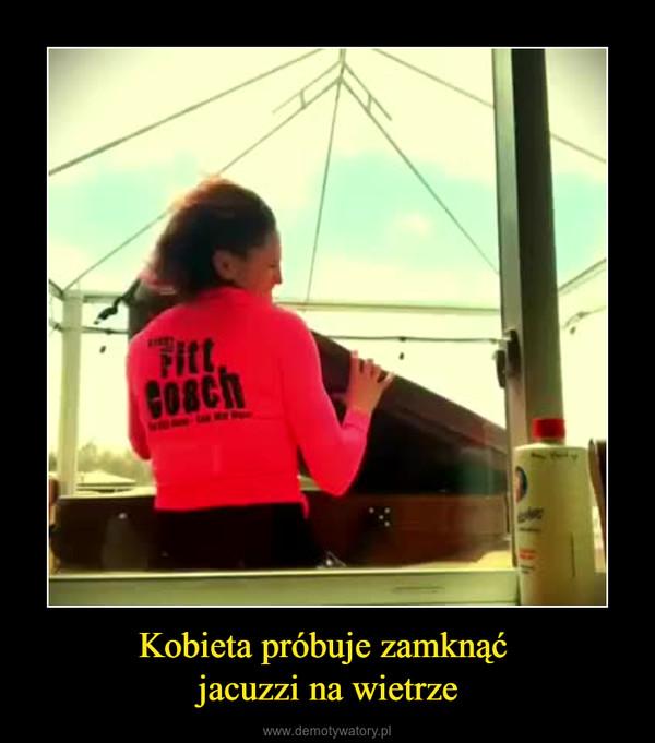 Kobieta próbuje zamknąć jacuzzi na wietrze –