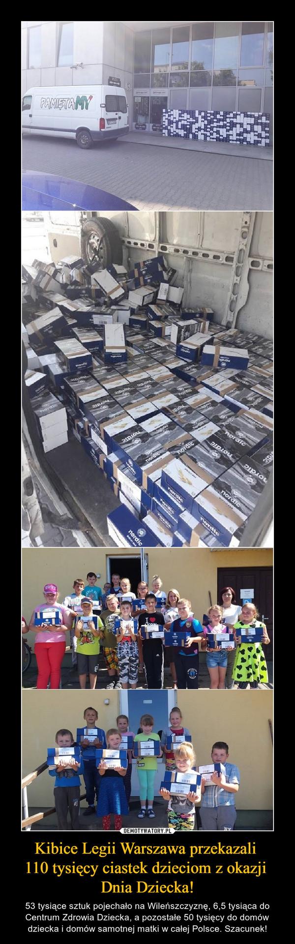 Kibice Legii Warszawa przekazali 110 tysięcy ciastek dzieciom z okazji Dnia Dziecka! – 53 tysiące sztuk pojechało na Wileńszczyznę, 6,5 tysiąca do Centrum Zdrowia Dziecka, a pozostałe 50 tysięcy do domów dziecka i domów samotnej matki w całej Polsce. Szacunek!