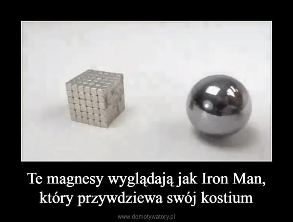 Te magnesy wyglądają jak Iron Man, który przywdziewa swój kostium –