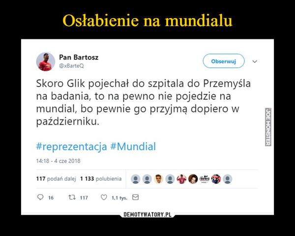 –  Skoro Glik pojechał do szpitala do Przemyśla na badania, to na pewno nie pojedzie na mundial, bo pewnie go przyjmą dopiero w październiku
