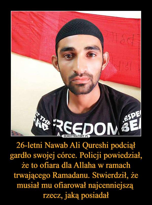 26-letni Nawab Ali Qureshi podciął gardło swojej córce. Policji powiedział, że to ofiara dla Allaha w ramach trwającego Ramadanu. Stwierdził, że musiał mu ofiarował najcenniejszą rzecz, jaką posiadał –