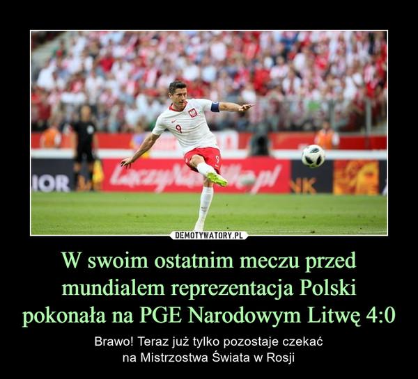 W swoim ostatnim meczu przed mundialem reprezentacja Polski pokonała na PGE Narodowym Litwę 4:0 – Brawo! Teraz już tylko pozostaje czekaćna Mistrzostwa Świata w Rosji