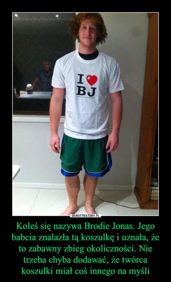 Koleś się nazywa Brodie Jonas. Jego babcia znalazła tą koszulkę i uznała, że to zabawny zbieg okoliczności. Nie trzeba chyba dodawać, że twórca koszulki miał coś innego na myśli –