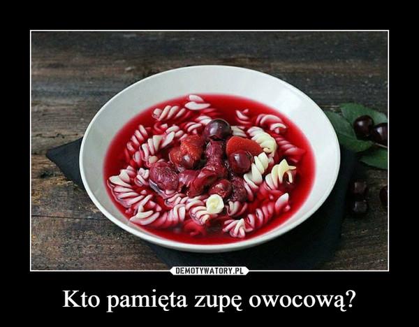 Kto pamięta zupę owocową? –