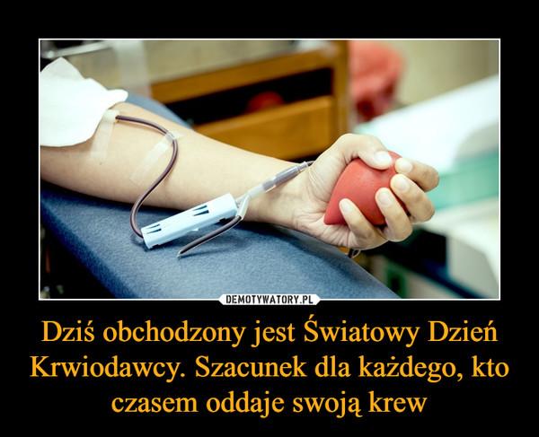 Dziś obchodzony jest Światowy Dzień Krwiodawcy. Szacunek dla każdego, kto czasem oddaje swoją krew –