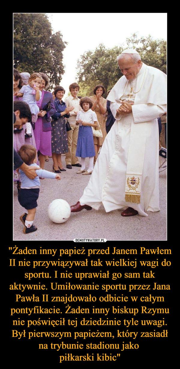 """""""Żaden inny papież przed Janem Pawłem II nie przywiązywał tak wielkiej wagi do sportu. I nie uprawiał go sam tak aktywnie. Umiłowanie sportu przez Jana Pawła II znajdowało odbicie w całym pontyfikacie. Żaden inny biskup Rzymu nie poświęcił tej dziedzinie tyle uwagi. Był pierwszym papieżem, który zasiadł na trybunie stadionu jako piłkarski kibic"""" –"""